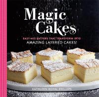 Magic Cakes Easy-Mix Batters That Transform into Amazing Layered Cakes! by Kathleen Royal Phillips