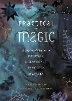 Practical Magic A Beginner's Guide to Crystals, Horoscopes, Psychics, and Spells by Nikki Van de Car