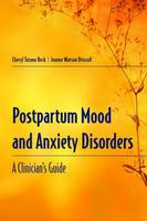 Postpartum Mood And Anxiety Disorders: A Clinician's Guide by Cheryl Tatano Beck, Jeanne Watson Driscoll