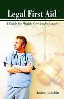 Legal First Aid: A Guide For Health Care Professionals by Anthony L. Dewitt
