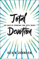 Total Devotion 365 Days of Spending Time with Jesus by Kevin Johnson