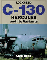 Lockheed C-130 Hercules and Its Variants by Chris Reed