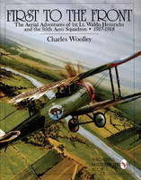 First to the Front The Aerial Adventures of 1st Lieutenant Waldo Heinrichs and the 95th Aero Squadron 1917-1918 by Charles Woolley