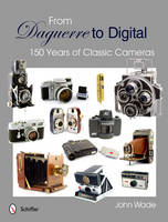 From Daguerre to Digital 150 Years of Classic Cameras by John Wade