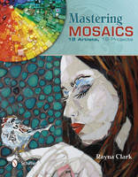Mastering Mosaics 19 Artists, 19 Projects by Rayna Clark