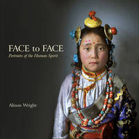 Face to Face Portraits of the Human Spirit by Alison Wright