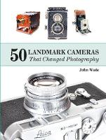 50 Landmark Cameras That Changed Photography by John Wade