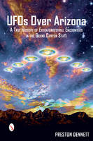 UFOs Over Arizona A True History of Extraterrestrial Encounters in the Grand Canyon State by Preston Dennett