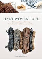 Handwoven Tape Understanding and Weaving Early American and Contemporary Tape by Susan Faulker Weaver