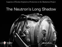 The Neutron's Long Shadow Legacies of Nuclear Explosives Production in the Manhattan Project by Martin Miller