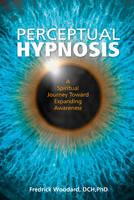 Perceptual Hypnosis A Spiritual Journey Toward Expanding Awareness by Fredrick Woodard