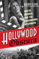 Hollywood Obscura Death, Murder & the Paranormal Aftermath by Brian Clune