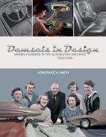 Damsels in Design Women Pioneers in the Automotive Industry, 19391959 by Constance Smith