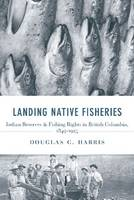 Landing Native Fisheries Indian Reserves and Fishing Rights in British Columbia, 1849-1925 by Douglas C. Harris