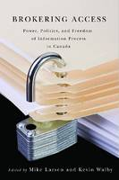 Brokering Access Power, Politics, and Freedom of Information Process in Canada by Mike Larsen