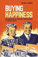 Buying Happiness The Emergence of Consumer Consciousness in English Canada by Bettina Liverant