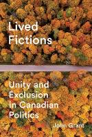 Lived Fictions Unity and Exclusion in Canadian Politics by John Grant