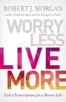 Worry Less, Live More God's Prescription for a Better Life by Robert Morgan