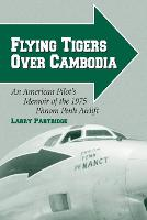 Flying Tigers Over Cambodia An American Pilot's Memoir of the 1975 Phnom Penh Airlift by Larry Partridge