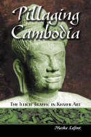 Pillaging Cambodia The Illicit Traffic in Khmer Art by Masha Lafont