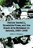 Dudley Randall, Broadside Press, and the Black Arts Movement in Detroit, 1960-1995 by Julius E. Thompson