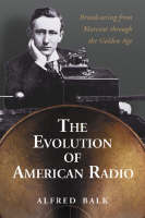 The Rise of Radio, from Marconi Through the Golden Age by Alfred Balk
