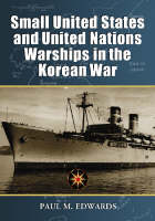 Small United States and United Nations Warships in the Korean War by Paul M. Edwards