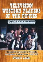 Television Western Players of the Fifties A Biographical Encyclopedia of All Regular Cast Members in Western Series, 1949-1959 by Everett Aaker