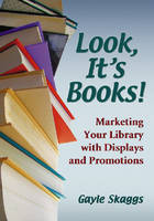 Look, it's Books! Marketing Your Library with Displays and Promotions by Gayle Skaggs