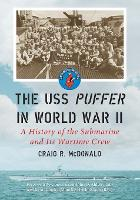 The USS Puffer in World War II A History of the Submarine and Its Wartime Crew by Craig R. McDonald, John D. Alden, Maurice Rindskopf