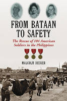 From Bataan to Safety The Rescue of 104 American Soldiers in the Philippines by Malcolm Decker