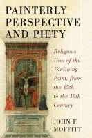 Painterly Perspective and Piety Religious Uses of the Vanishing Point, from the 15th to the 18th Century by John F. Moffitt