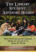 The Library Student Advisory Board Why Your Academic Library Needs it and How to Make it Work by Amy L. Deuink, Marianne Seiler