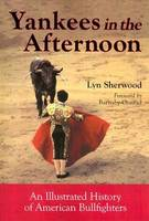 Yankees in the Afternoon An Illustrated History of American Bullfighters by Lyn Sherwood, Barnaby Conrad