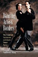 Dancing Across Borders The American Fascination with Exotic Dance Forms by Anthony Shay