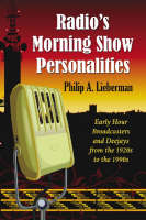 Radio's Morning Show Personalities Early Hour Broadcasters and Deejays from the 1920s to the 1990s by Philip A. Lieberman