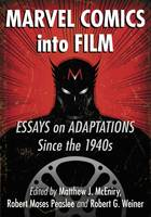 Marvel Comics into Film Essays on Adaptations Since the 1940s by Matthew J. McEniry