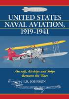 United States Naval Aviation, 1919-1941 Aircraft, Airships and Ships Between the Wars by E.R. Johnson