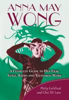 Anna May Wong A Complete Guide to Her Film, Stage, Radio and Television Work by