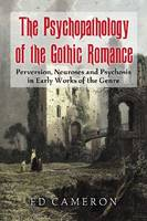 The Psychopathology of the Gothic Romance Perversion, Neuroses and Psychosis in Early Works of the Genre by Ed Cameron