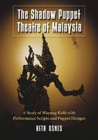 The Shadow Puppet Theatre of Malaysia A Study of Wayang Kulit with Performance Scripts and Puppet Designs by Beth Osnes