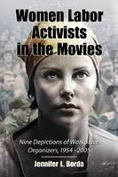 Women Labor Activists in the Movies Nine Depictions of Workplace Organizers, 1954-2005 by Jennifer L. Borda