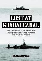 Lost at Guadalcanal The Final Battles of the Astoria and Chicago as Described by Survivors and in Official Reports by John J. Domagalski