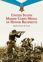 United States Marine Corps Medal of Honor Recipients A Comprehensive Registry, Including U.S. Navy Medical Personnel Honored for Serving Marines in Combat by George B. Clark