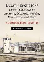 Legal Executions After Statehood in Arizona, Colorado, Nevada, New Mexico and Utah A Comprehensive Registry by R. Michael Wilson