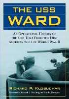 USS Ward An Operational History of the Ship That Fired the First American Shot of World War II by Richard P. Klobuchar