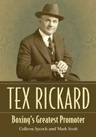 Tex Rickard Boxing's Greatest Promoter by Colleen Aycock, Mark Scott
