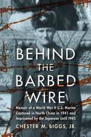 Behind the Barbed Wire Memoir of a World War II U.S. Marine Captured in North China in 1941 and Imprisoned by the Japanese Until 1945 by