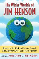 The Wider Worlds of Jim Henson Essays on His Work and Legacy Beyond The Muppet Show and Sesame Street by Jennifer C. Garlen