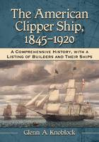 The American Clipper Ship, 1845-1920 A Comprehensive History, with a Listing of Builders and Their Ships by Glenn A. Knoblock
